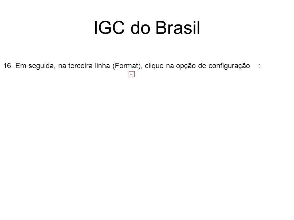 IGC do Brasil 16. Em seguida, na terceira linha (Format), clique na opção de configuração :