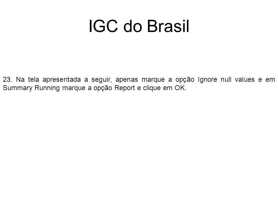 IGC do Brasil 23. Na tela apresentada a seguir, apenas marque a opção Ignore null values e em Summary Running marque a opção Report e clique em OK.