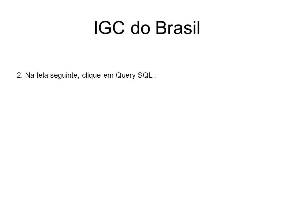 IGC do Brasil 2. Na tela seguinte, clique em Query SQL :