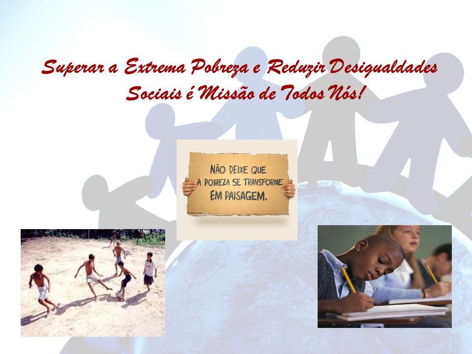 Superar a Extrema Pobreza e Reduzir Desigualdades Sociais é Missão de Todos Nós!