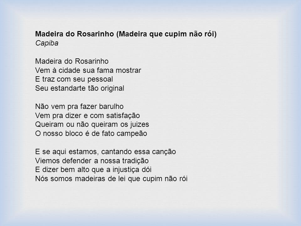 Madeira do Rosarinho (Madeira que cupim não rói) Capiba Madeira do Rosarinho Vem à cidade sua fama mostrar E traz com seu pessoal Seu estandarte tão o