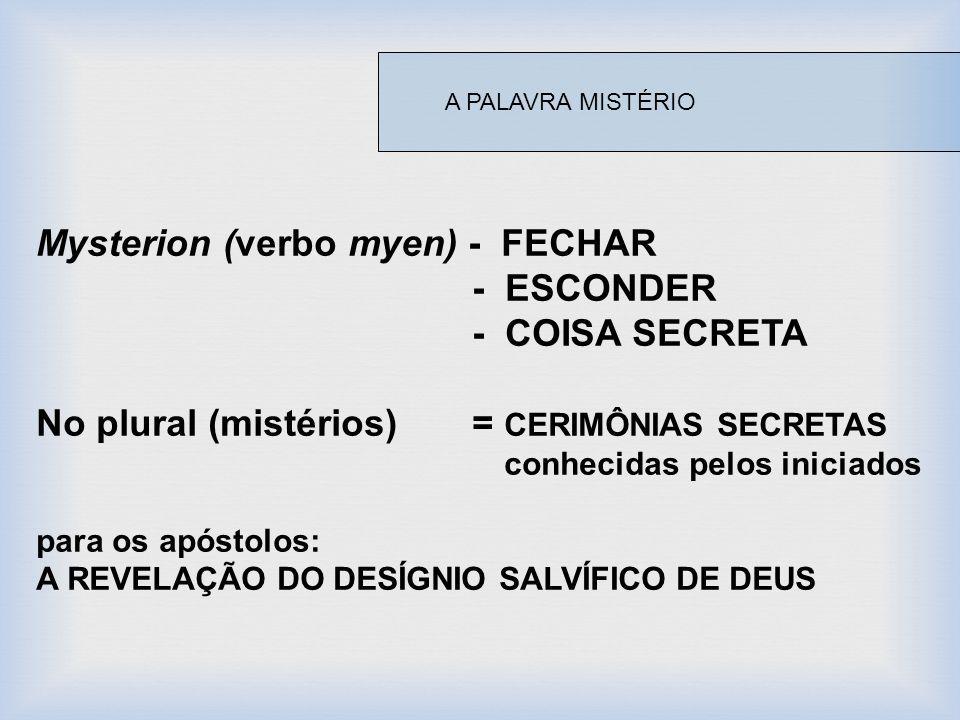 Mysterion (verbo myen) - FECHAR - ESCONDER - COISA SECRETA No plural (mistérios) = CERIMÔNIAS SECRETAS conhecidas pelos iniciados para os apóstolos: A