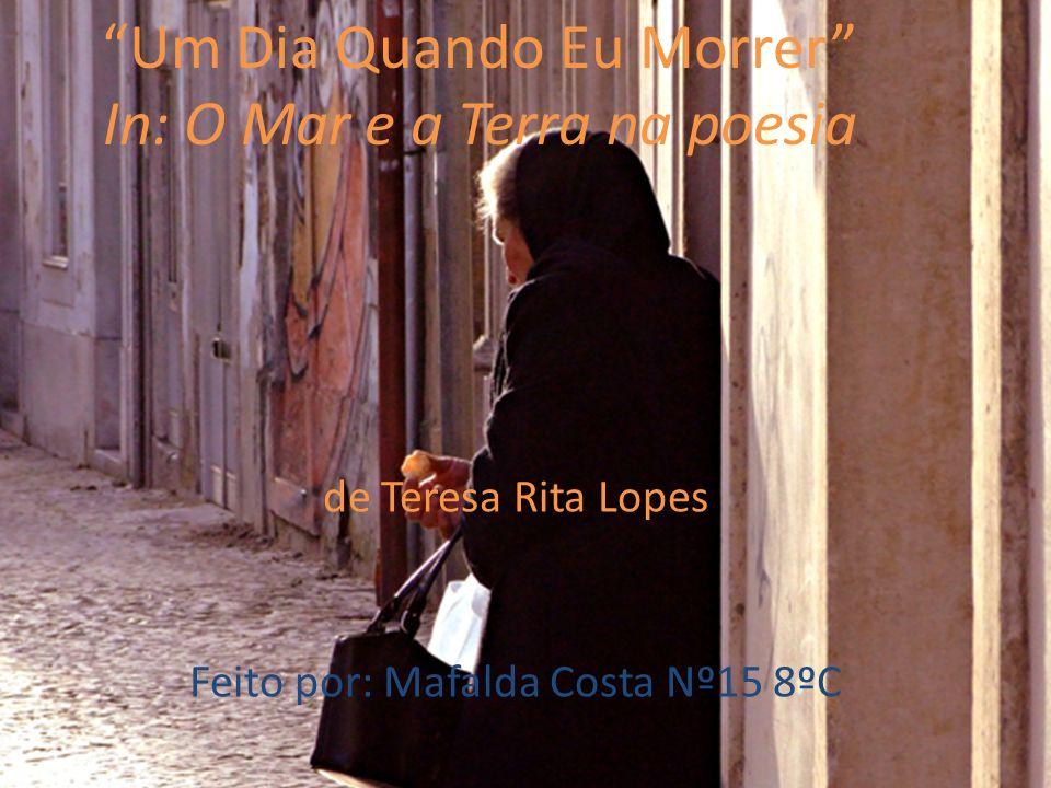 Um Dia Quando Eu Morrer In: O Mar e a Terra na poesia de Teresa Rita Lopes Feito por: Mafalda Costa Nº15 8ºC