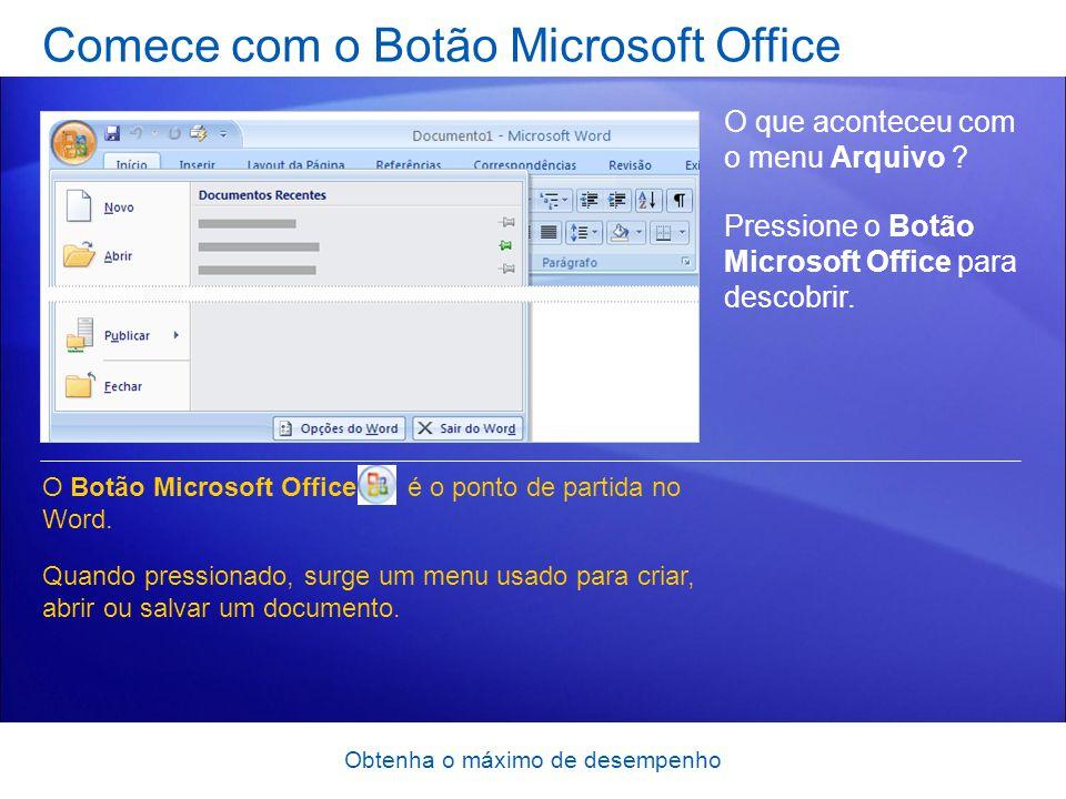 Obtenha o máximo de desempenho Comece com o Botão Microsoft Office O que aconteceu com o menu Arquivo ? Pressione o Botão Microsoft Office para descob