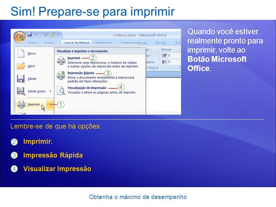 Obtenha o máximo de desempenho Sim! Prepare-se para imprimir Quando você estiver realmente pronto para imprimir, volte ao Botão Microsoft Office. Impr