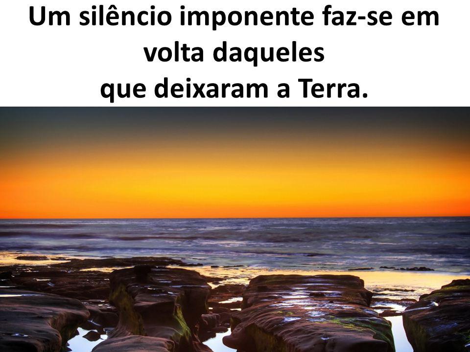 Um silêncio imponente faz-se em volta daqueles que deixaram a Terra.