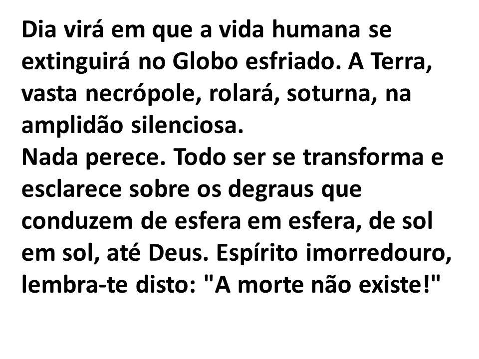 Dia virá em que a vida humana se extinguirá no Globo esfriado. A Terra, vasta necrópole, rolará, soturna, na amplidão silenciosa. Nada perece. Todo se