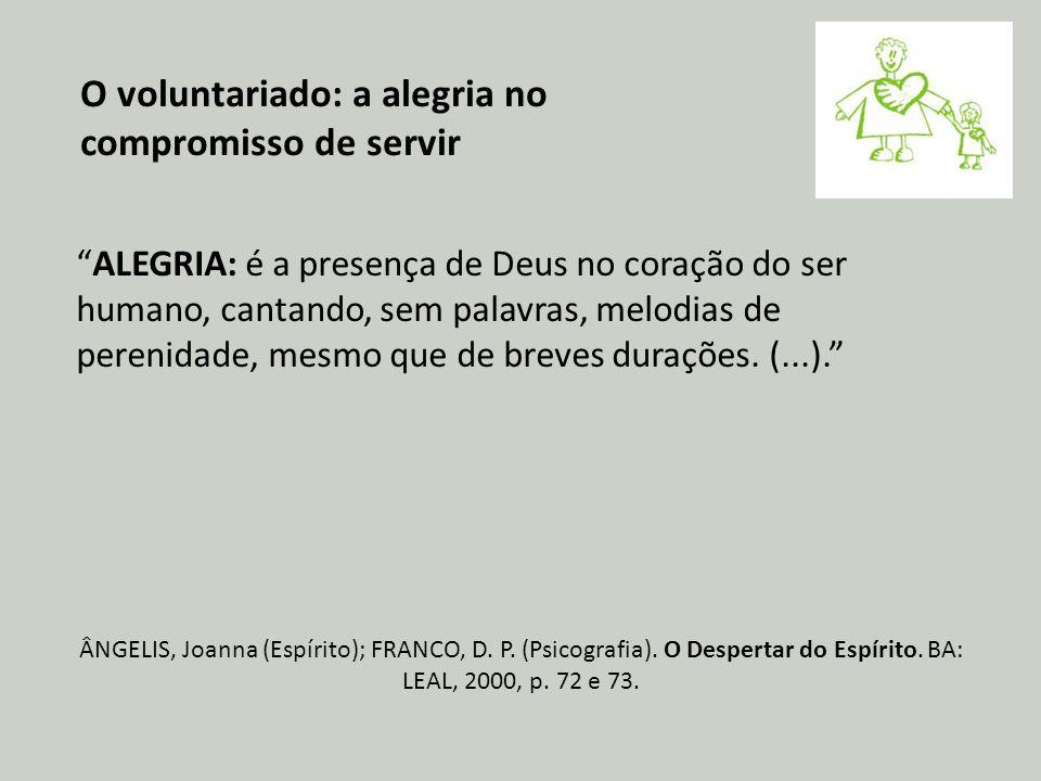 O voluntariado: a alegria no compromisso de servir ALEGRIA: é a presença de Deus no coração do ser humano, cantando, sem palavras, melodias de perenidade, mesmo que de breves durações.