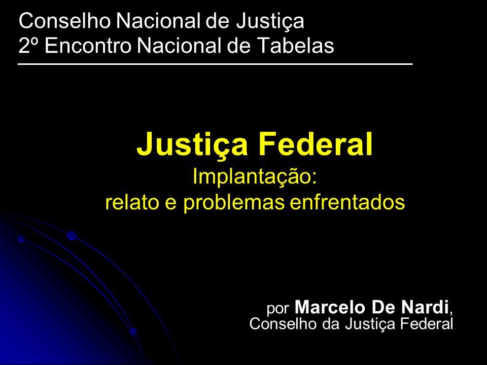 Justiça Federal Implantação: relato e problemas enfrentados Conselho Nacional de Justiça 2º Encontro Nacional de Tabelas por Marcelo De Nardi, Conselho da Justiça Federal
