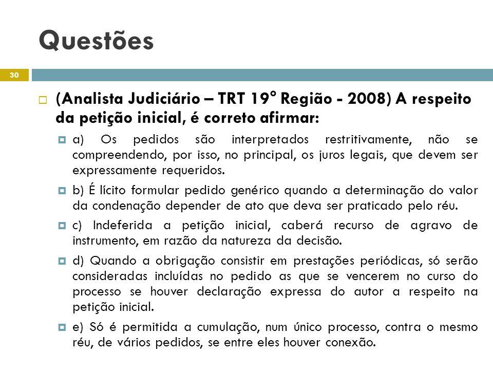 Questões (Analista Judiciário – TRT 19° Região - 2008) A respeito da petição inicial, é correto afirmar: a) Os pedidos são interpretados restritivamente, não se compreendendo, por isso, no principal, os juros legais, que devem ser expressamente requeridos.