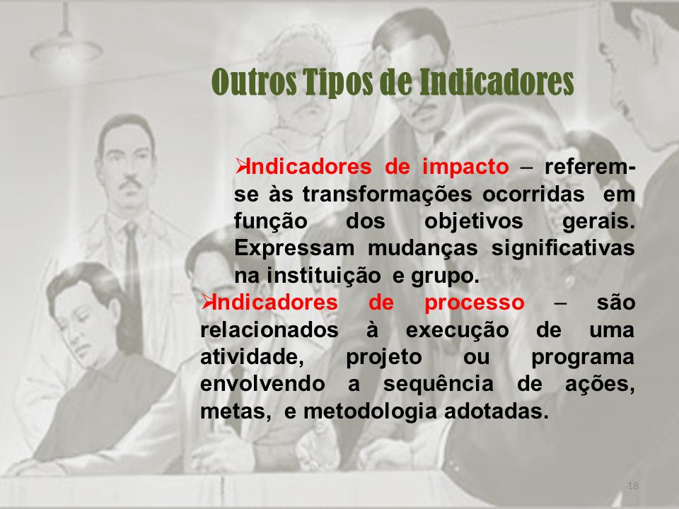 18 Outros Tipos de Indicadores Indicadores de impacto – referem- se às transformações ocorridas em função dos objetivos gerais.