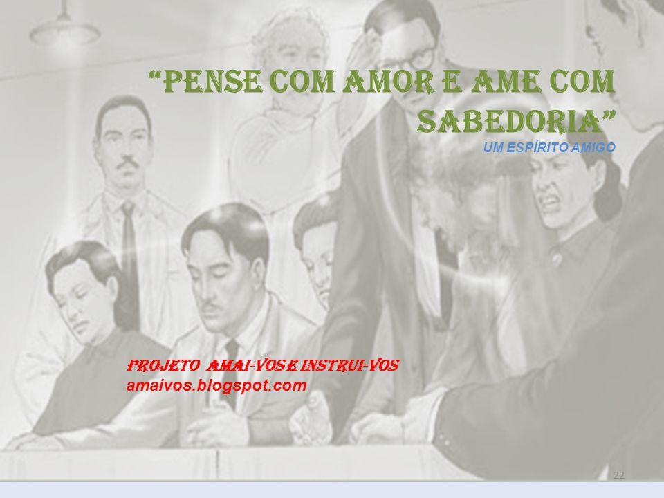 22 PENSE COM AMOR E AME COM SABEDORIA UM ESPÍRITO AMIGO PROJETO AMAI-VOS E INSTRUI-VOS amaivos.blogspot.com