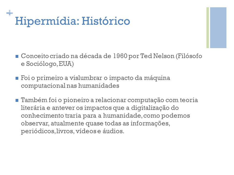 + Hipermídia: Histórico Conceito criado na década de 1960 por Ted Nelson (Filósofo e Sociólogo, EUA) Foi o primeiro a vislumbrar o impacto da máquina