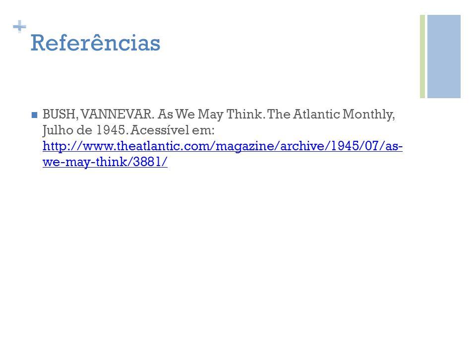 + Referências BUSH, VANNEVAR. As We May Think. The Atlantic Monthly, Julho de 1945. Acessível em: http://www.theatlantic.com/magazine/archive/1945/07/