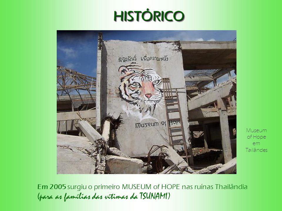 HISTÓRICOHISTÓRICO Em 2005 surgiu o primeiro MUSEUM of HOPE nas ruínas Thailândia (para as famílias das vítimas da TSUNAMI) Museum of Hope em Tailândes