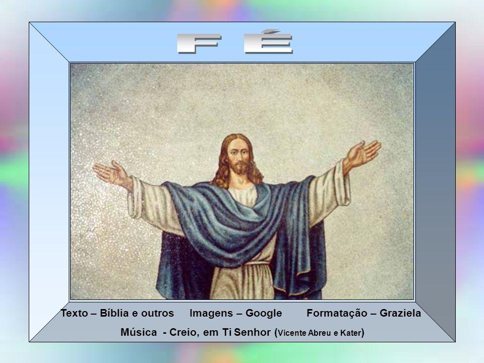 Texto – Bíblia e outros Imagens – Google Formatação – Graziela Música - Creio, em Ti Senhor ( Vicente Abreu e Kater )