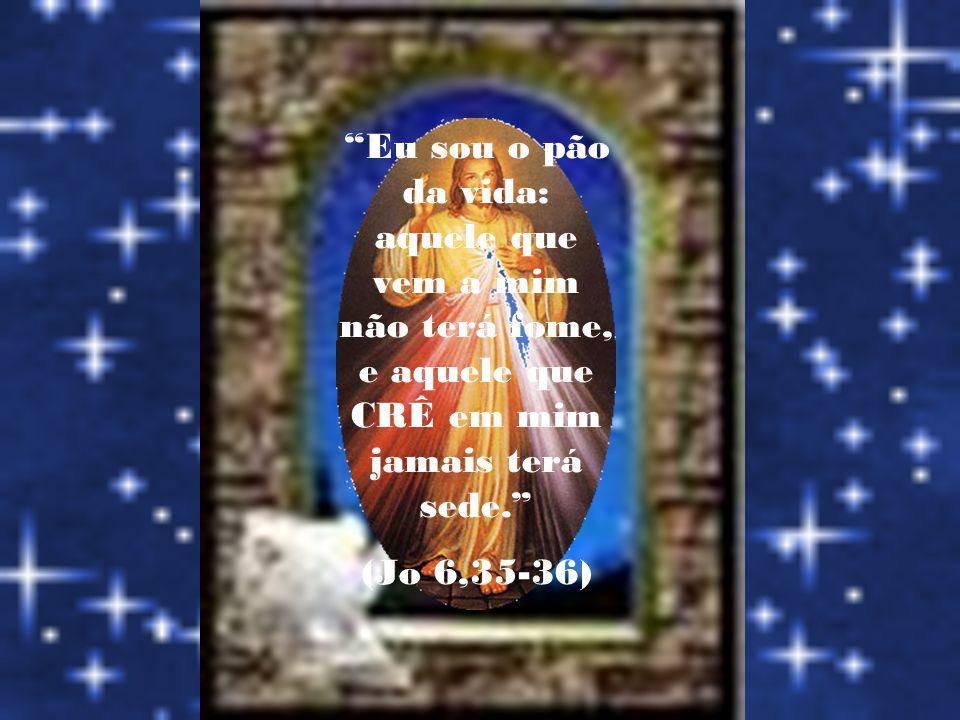Eu sou o pão da vida: aquele que vem a mim não terá fome, e aquele que CRÊ em mim jamais terá sede.
