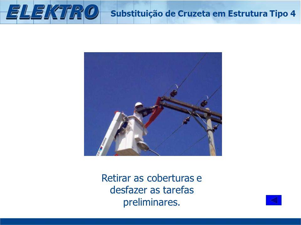 Retirar as coberturas e desfazer as tarefas preliminares. Substituição de Cruzeta em Estrutura Tipo 4