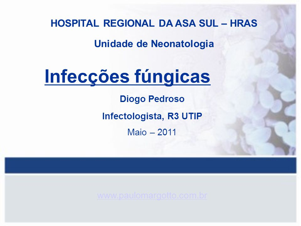 Infecções fúngicas Diogo Pedroso Infectologista, R3 UTIP Maio – 2011 www.paulomargotto.com.br HOSPITAL REGIONAL DA ASA SUL – HRAS Unidade de Neonatolo