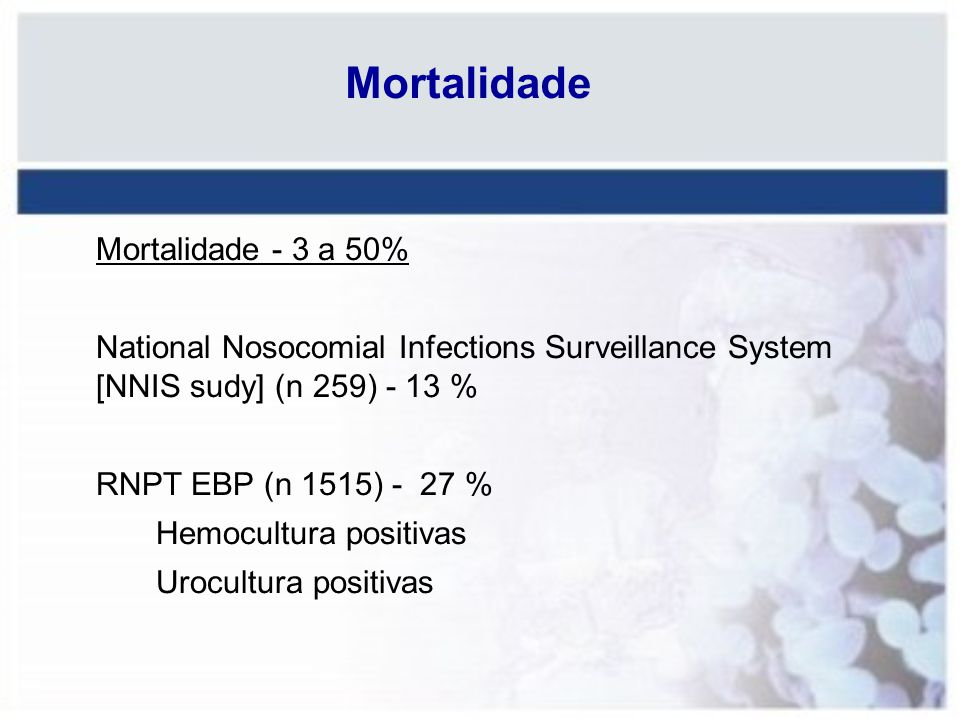 Mortalidade Mortalidade - 3 a 50% National Nosocomial Infections Surveillance System [NNIS sudy] (n 259) - 13 % RNPT EBP (n 1515) - 27 % Hemocultura p