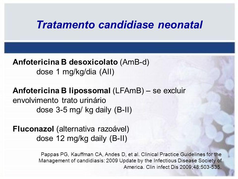 Tratamento candidiase neonatal Anfotericina B desoxicolato (AmB-d) dose 1 mg/kg/dia (AII) Anfotericina B lipossomal (LFAmB) – se excluir envolvimento