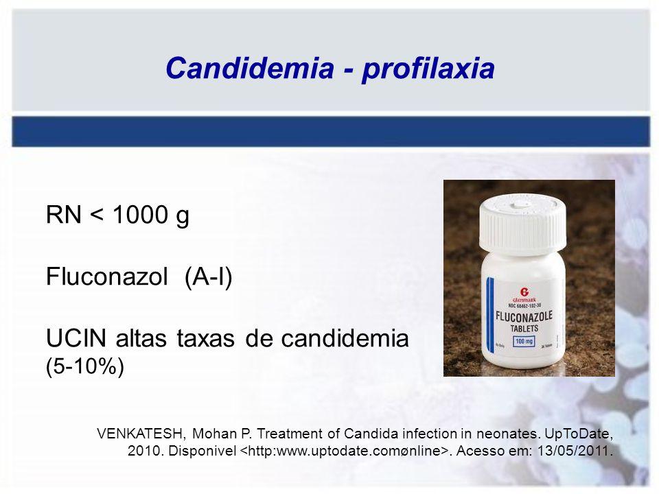 Candidemia - profilaxia RN < 1000 g Fluconazol (A-I) UCIN altas taxas de candidemia (5-10%) VENKATESH, Mohan P. Treatment of Candida infection in neon