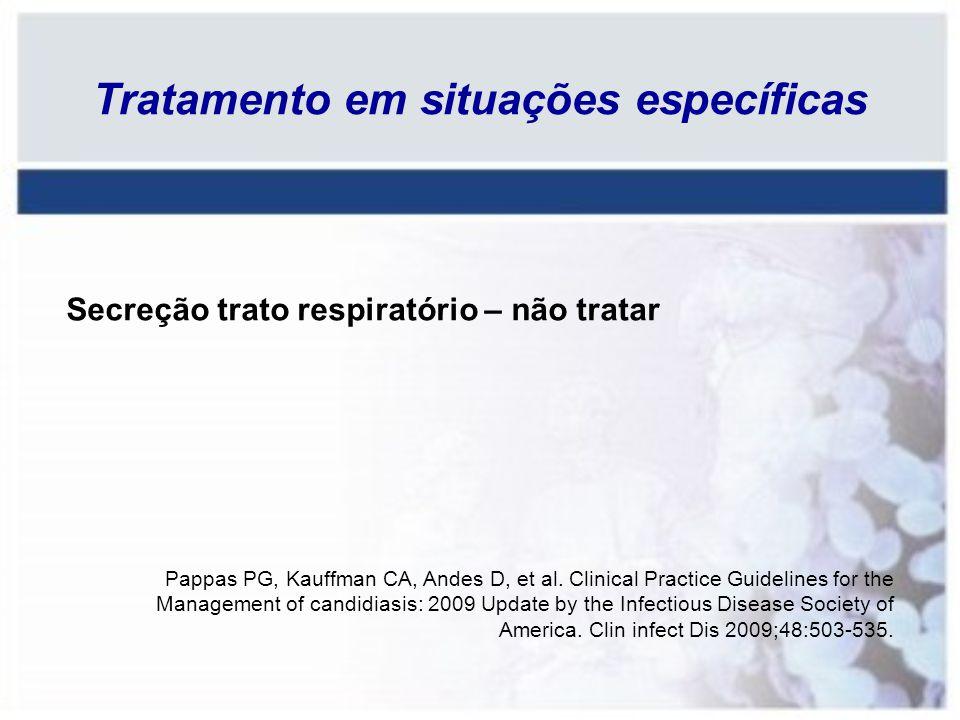 Secreção trato respiratório – não tratar Pappas PG, Kauffman CA, Andes D, et al. Clinical Practice Guidelines for the Management of candidiasis: 2009