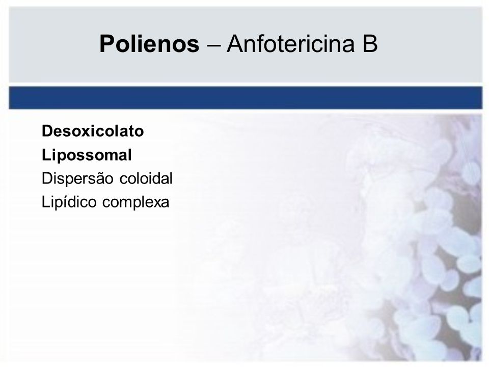 Polienos – Anfotericina B Desoxicolato Lipossomal Dispersão coloidal Lipídico complexa