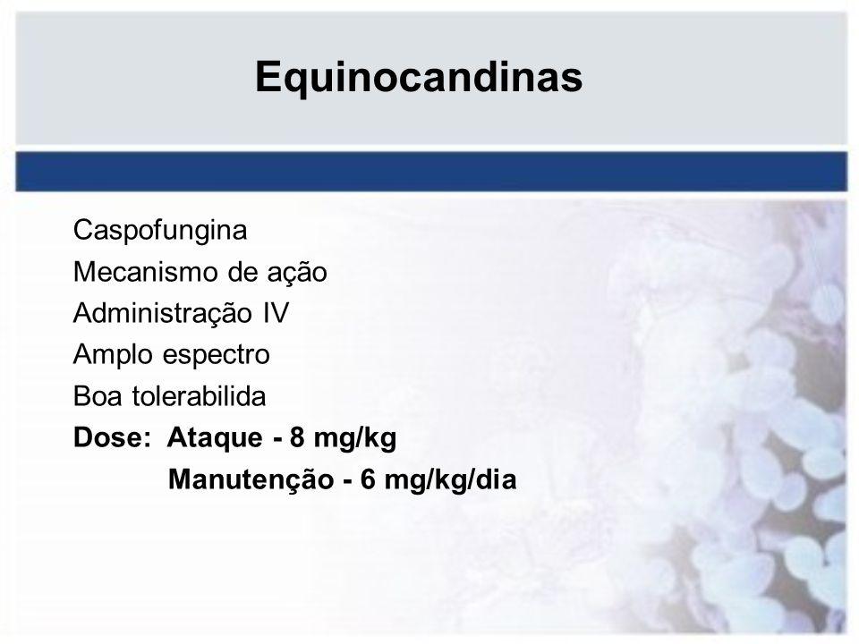 Equinocandinas Caspofungina Mecanismo de ação Administração IV Amplo espectro Boa tolerabilida Dose: Ataque - 8 mg/kg Manutenção - 6 mg/kg/dia