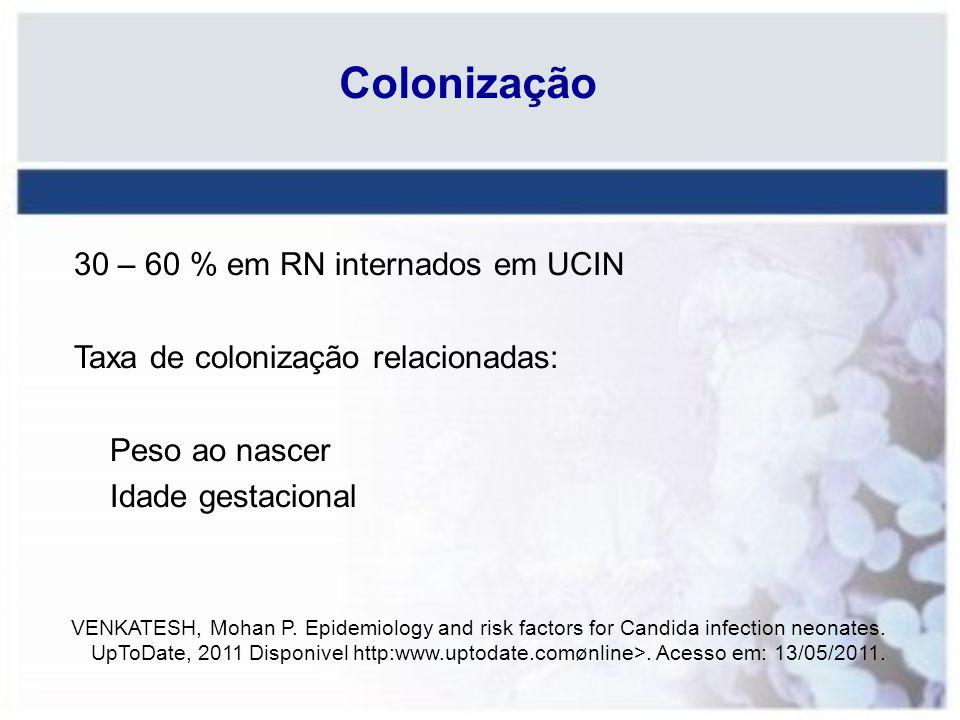 Colonização 30 – 60 % em RN internados em UCIN Taxa de colonização relacionadas: Peso ao nascer Idade gestacional VENKATESH, Mohan P. Epidemiology and
