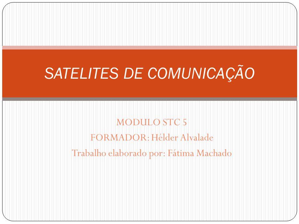 MODULO STC 5 FORMADOR: Hélder Alvalade Trabalho elaborado por: Fátima Machado SATELITES DE COMUNICAÇÃO