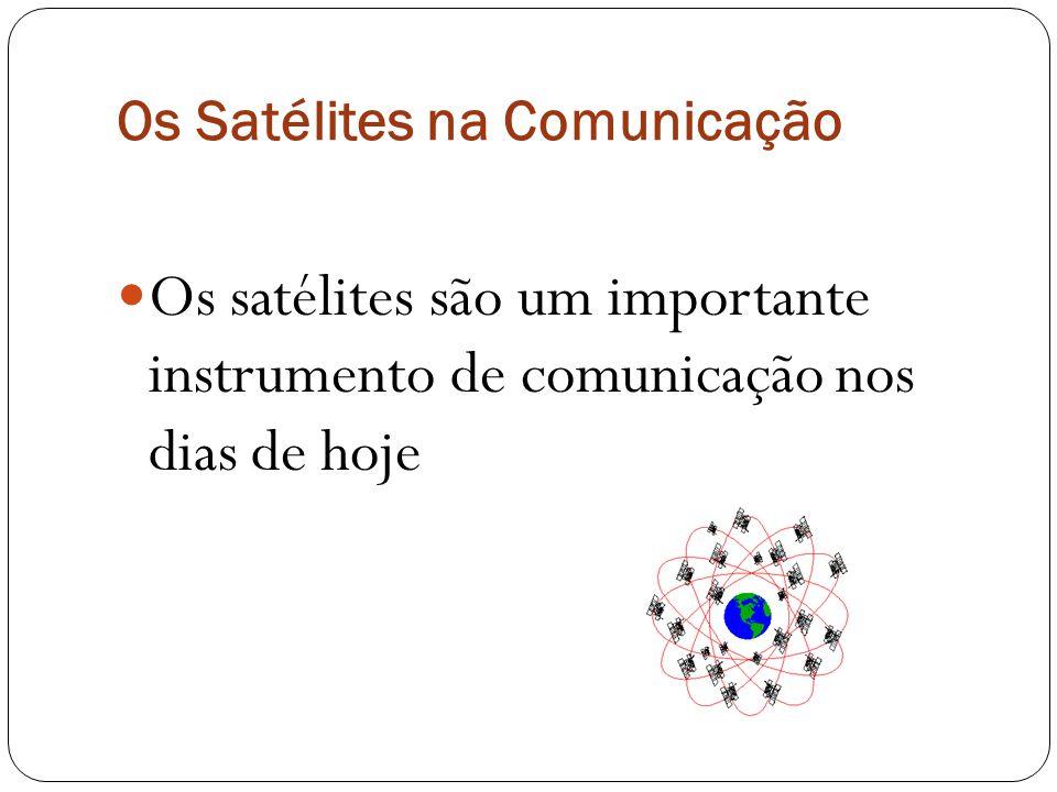 Os Satélites na Comunicação Os satélites são um importante instrumento de comunicação nos dias de hoje