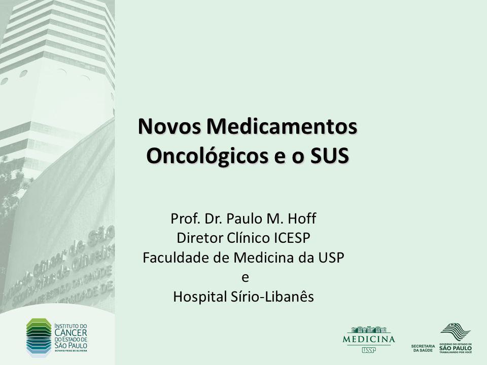 Novos Medicamentos Oncológicos e o SUS Prof. Dr. Paulo M. Hoff Diretor Clínico ICESP Faculdade de Medicina da USP e Hospital Sírio-Libanês