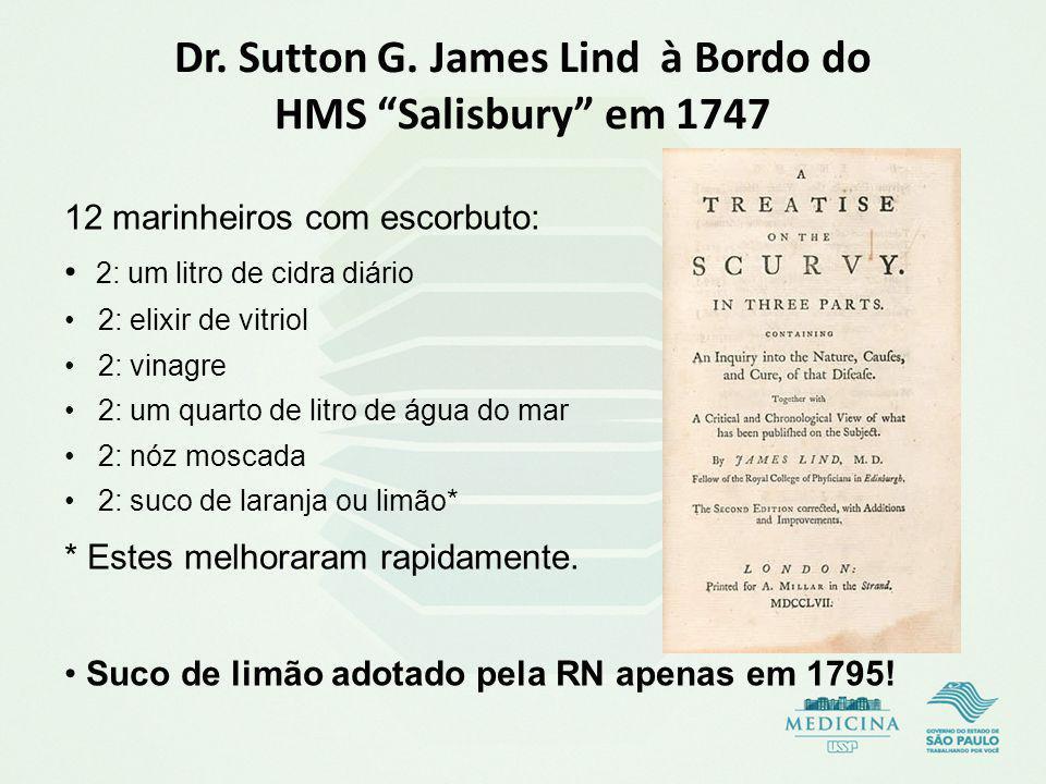 Dr. Sutton G. James Lind à Bordo do HMS Salisbury em 1747 12 marinheiros com escorbuto: 2: um litro de cidra diário 2: elixir de vitriol 2: vinagre 2: