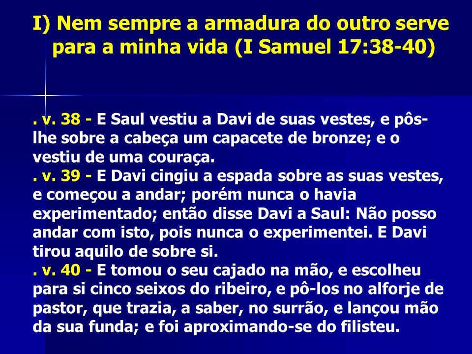 I) Nem sempre a armadura do outro serve para a minha vida (I Samuel 17:38-40). v. 38 - E Saul vestiu a Davi de suas vestes, e pôs- lhe sobre a cabeça