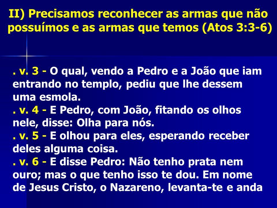 II) Precisamos reconhecer as armas que não possuímos e as armas que temos (Atos 3:3-6). v. 3 - O qual, vendo a Pedro e a João que iam entrando no temp