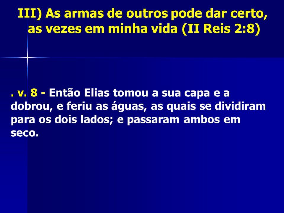 III) As armas de outros pode dar certo, as vezes em minha vida (II Reis 2:8). v. 8 - Então Elias tomou a sua capa e a dobrou, e feriu as águas, as qua