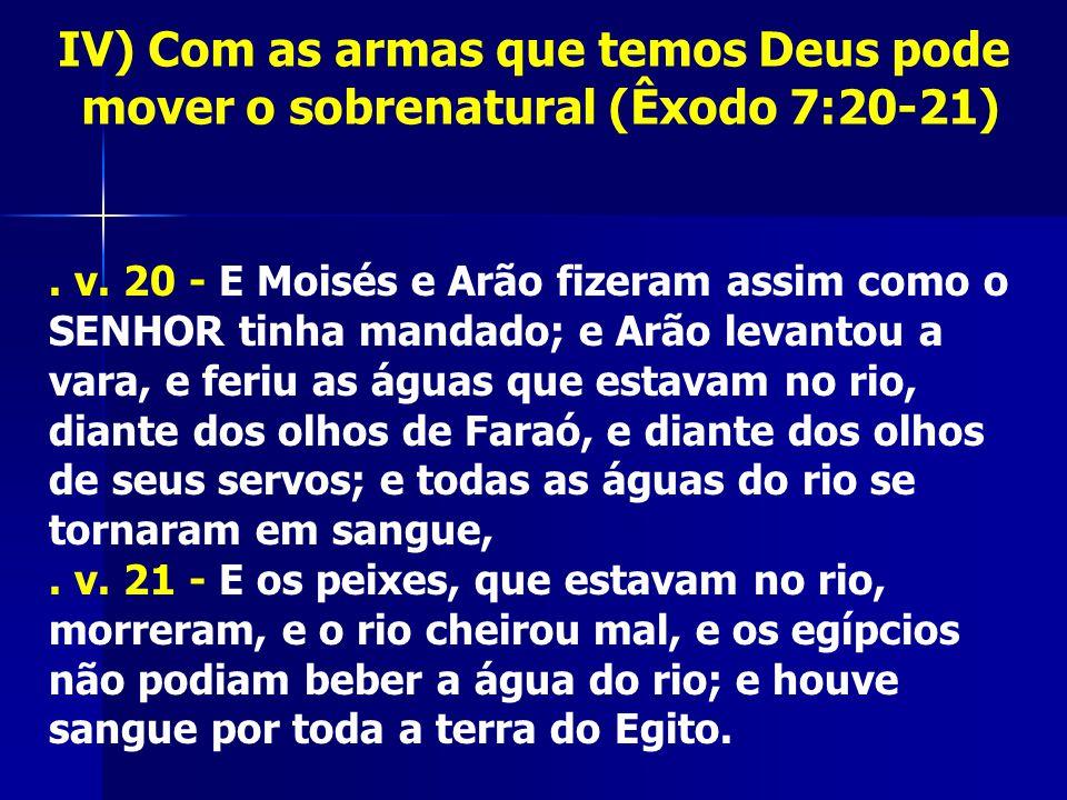 IV) Com as armas que temos Deus pode mover o sobrenatural (Êxodo 7:20-21). v. 20 - E Moisés e Arão fizeram assim como o SENHOR tinha mandado; e Arão l
