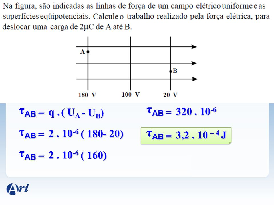 AB τ AB = q. ( U A - U B ) AB τ AB = 2. 10 -6 ( 180 - 20) AB τ AB = 2. 10 -6 ( 160) AB τ AB = 320. 10 -6 AB τ AB = 3,2. 10 – 4 J