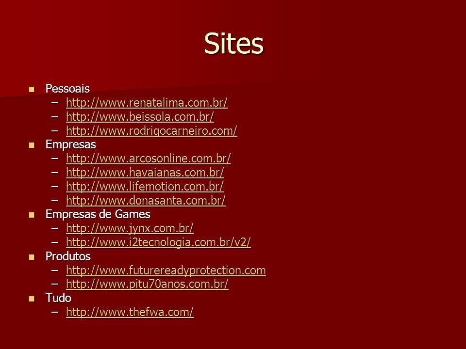 Sites Pessoais Pessoais –http://www.renatalima.com.br/ http://www.renatalima.com.br/ –http://www.beissola.com.br/ http://www.beissola.com.br/ –http://www.rodrigocarneiro.com/ http://www.rodrigocarneiro.com/ Empresas Empresas –http://www.arcosonline.com.br/ http://www.arcosonline.com.br/ –http://www.havaianas.com.br/ http://www.havaianas.com.br/ –http://www.lifemotion.com.br/ http://www.lifemotion.com.br/ –http://www.donasanta.com.br/ http://www.donasanta.com.br/ Empresas de Games Empresas de Games –http://www.jynx.com.br/ http://www.jynx.com.br/ –http://www.i2tecnologia.com.br/v2/ http://www.i2tecnologia.com.br/v2/ Produtos Produtos –http://www.futurereadyprotection.com http://www.futurereadyprotection.com –http://www.pitu70anos.com.br/ http://www.pitu70anos.com.br/ Tudo Tudo –http://www.thefwa.com/ http://www.thefwa.com/