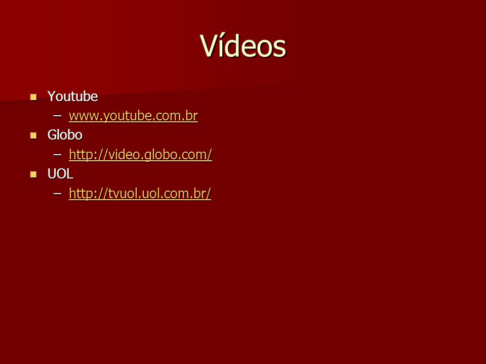 Vídeos Youtube Youtube –www.youtube.com.br www.youtube.com.br Globo Globo –http://video.globo.com/ http://video.globo.com/ UOL UOL –http://tvuol.uol.com.br/ http://tvuol.uol.com.br/
