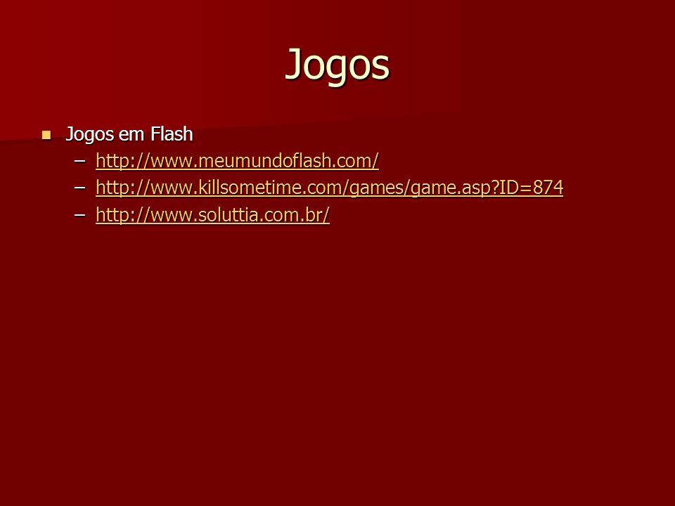 Jogos Jogos em Flash Jogos em Flash –http://www.meumundoflash.com/ http://www.meumundoflash.com/ –http://www.killsometime.com/games/game.asp ID=874 http://www.killsometime.com/games/game.asp ID=874 –http://www.soluttia.com.br/ http://www.soluttia.com.br/