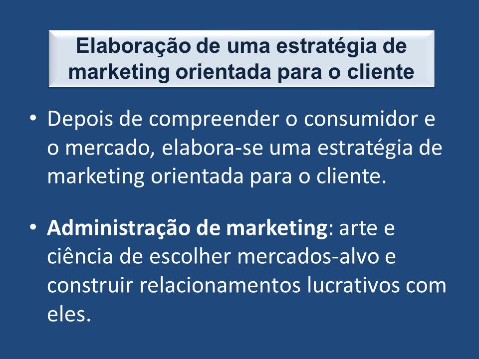 Depois de compreender o consumidor e o mercado, elabora-se uma estratégia de marketing orientada para o cliente. Administração de marketing: arte e ci