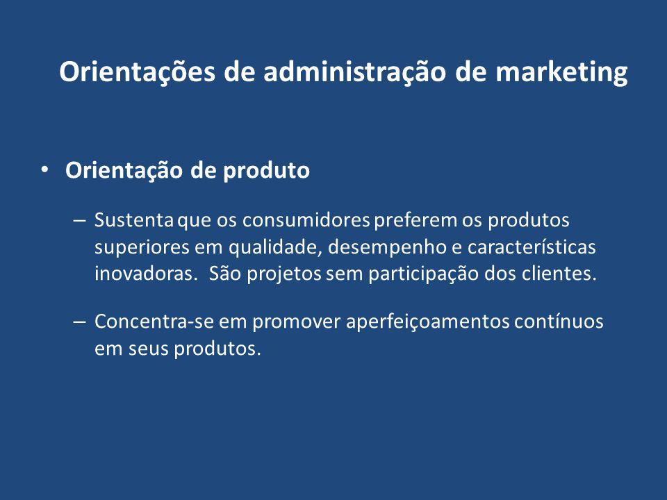 Orientações de administração de marketing Orientação de produto – Sustenta que os consumidores preferem os produtos superiores em qualidade, desempenh