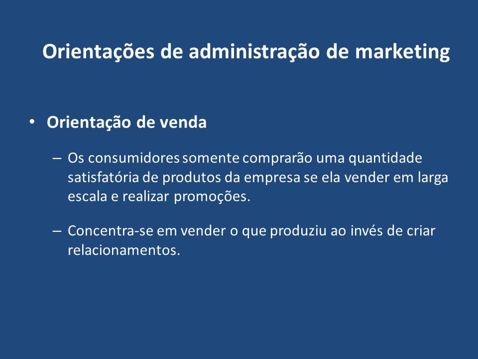 Orientações de administração de marketing Orientação de venda – Os consumidores somente comprarão uma quantidade satisfatória de produtos da empresa s