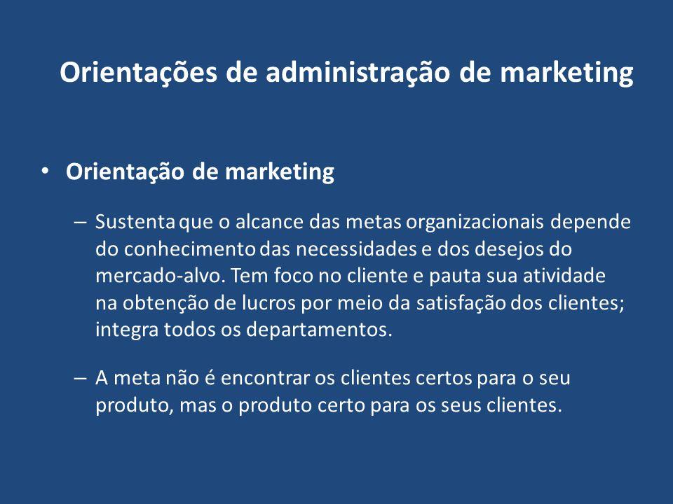Orientações de administração de marketing Orientação de marketing – Sustenta que o alcance das metas organizacionais depende do conhecimento das neces