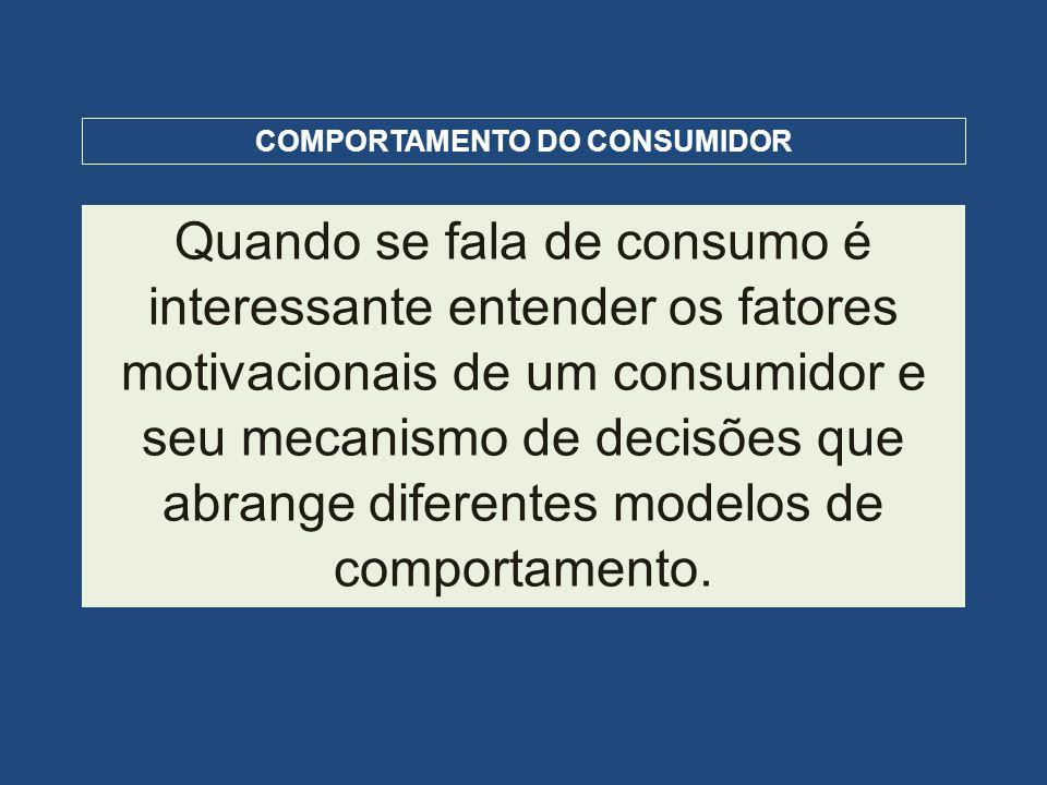 COMPORTAMENTO DO CONSUMIDOR Quando se fala de consumo é interessante entender os fatores motivacionais de um consumidor e seu mecanismo de decisões qu