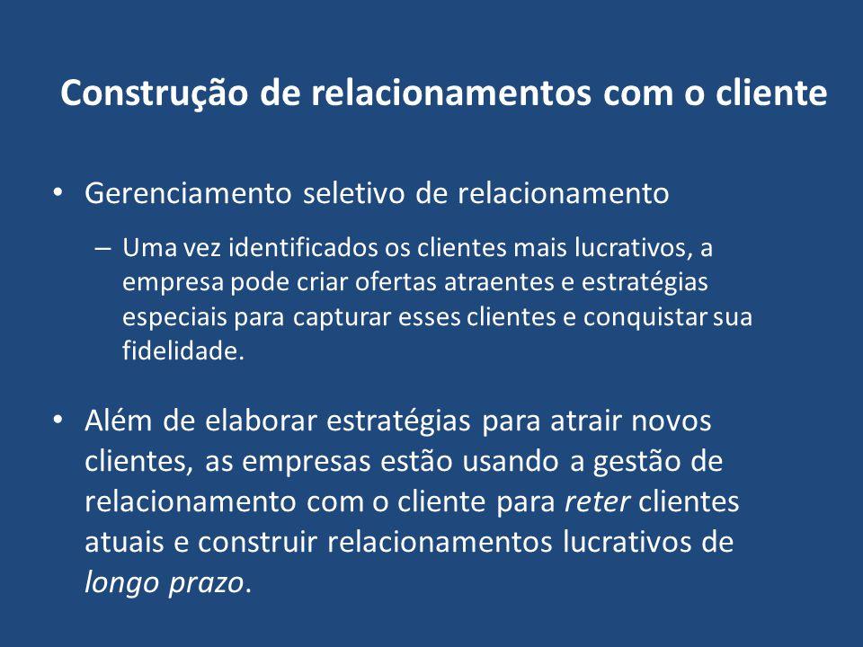 Construção de relacionamentos com o cliente Gerenciamento seletivo de relacionamento – Uma vez identificados os clientes mais lucrativos, a empresa po
