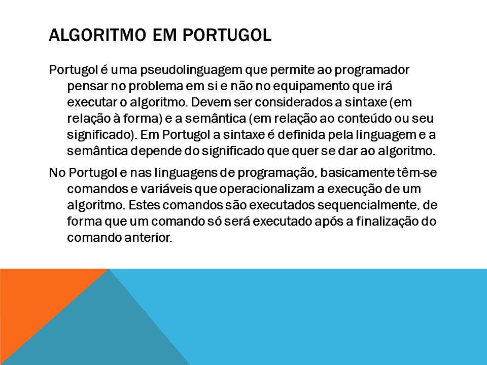 ALGORITMO EM PORTUGOL Portugol é uma pseudolinguagem que permite ao programador pensar no problema em si e não no equipamento que irá executar o algoritmo.