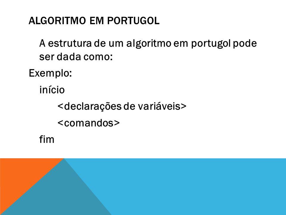 ALGORITMO EM PORTUGOL A estrutura de um algoritmo em portugol pode ser dada como: Exemplo: início fim